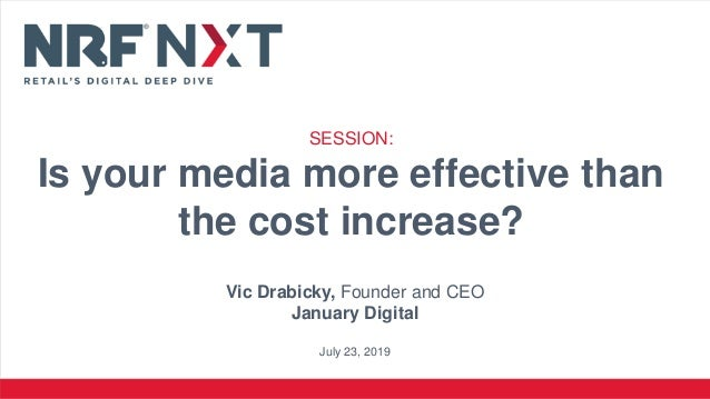 Vic Drabicky, Founder and CEO January Digital July 23, 2019 SESSION: Is your media more effective than the cost increase?