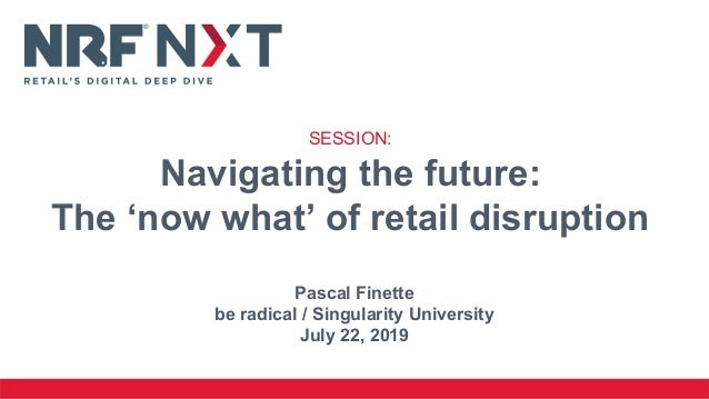 Pascal Finette be radical / Singularity University July 22, 2019 SESSION: Navigating the future: The 'now what' of retail ...