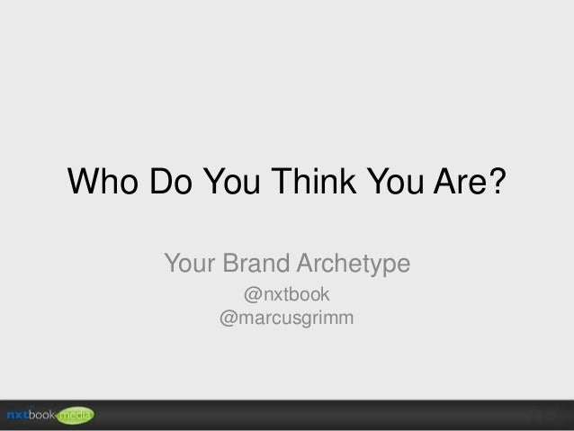 Who Do You Think You Are? Your Brand Archetype @nxtbook @marcusgrimm