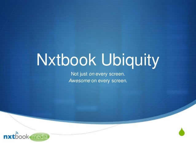 Nxtbook Ubiquity Not just on every screen. Awesome on every screen.  S