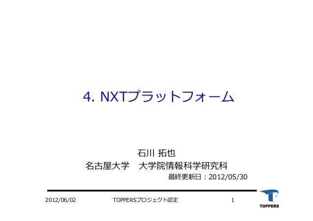 4. NXTプラットフォーム ⽯石川 拓也 名古屋⼤大学 ⼤大学院情報科学研究科 最終更新⽇日:2012/05/30 2012/06/02 TOPPERSプロジェクト認定 1