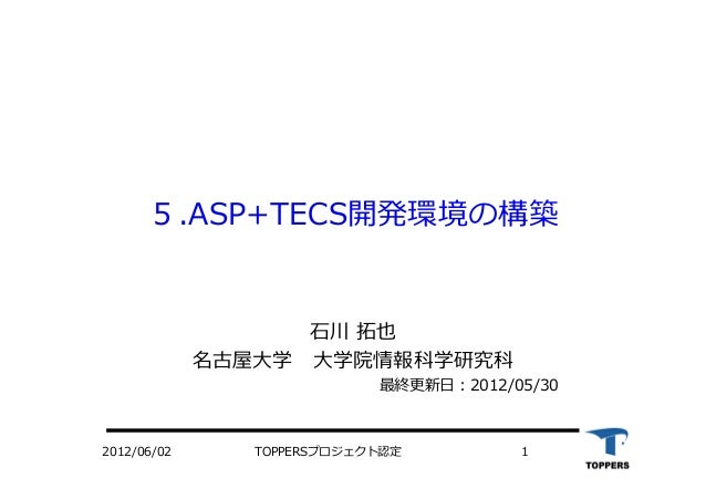 TOPPERSプロジェクト認定 12012/06/02 5.ASP+TECS開発環境の構築 ⽯石川 拓也 名古屋⼤大学 ⼤大学院情報科学研究科 最終更新⽇日:2012/05/30