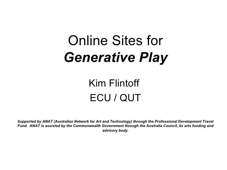 Online Sites for Generative Play Kim Flintoff  ECU / QUT Supported by ANAT (Australian Network for Art and Technology) thr...