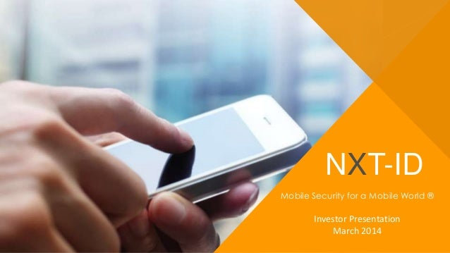 NXT-ID Mobile Security for a Mobile World ® Investor Presentation March 2014