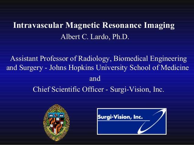 Intravascular Magnetic Resonance Imaging Albert C. Lardo, Ph.D. Assistant Professor of Radiology, Biomedical Engineering a...