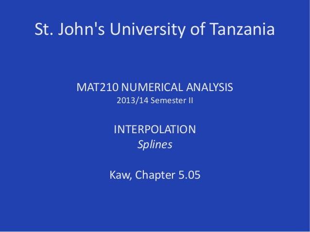 St. John's University of Tanzania MAT210 NUMERICAL ANALYSIS 2013/14 Semester II INTERPOLATION Splines Kaw, Chapter 5.05