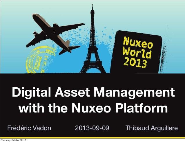 Digital Asset Management with the Nuxeo Platform Frédéric Vadon Thursday, October 17, 13  2013-09-09  Thibaud Arguillere