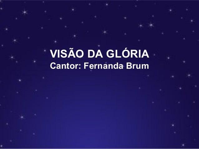 VISÃO DA GLÓRIA Cantor: Fernanda Brum