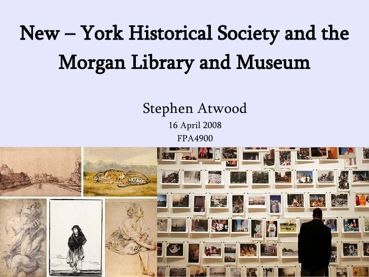 New – York Historical Society and the Morgan Library and Museum <ul><ul><li>Stephen Atwood </li></ul></ul><ul><ul><li>16 A...