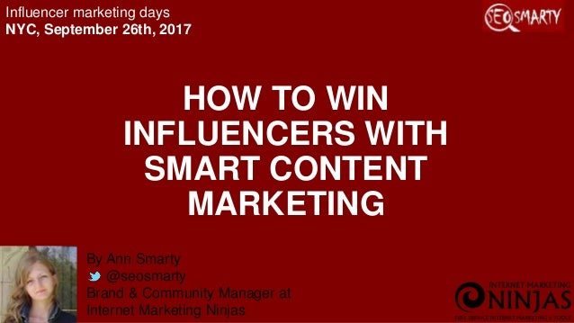 HOW TO WIN INFLUENCERS WITH SMART CONTENT MARKETING By Ann Smarty @seosmarty Brand & Community Manager at Internet Marketi...