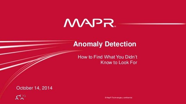 © 2014 MapR Technologies 1  Anomaly Detection  How to Find What You Didn't  Know to Look For  © MapR Technologies, confide...