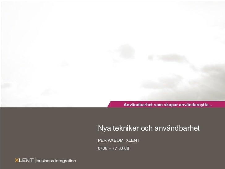 Nya tekniker och användbarhet PER AXBOM, XLENT 0708 – 77 80 08 Användbarhet som skapar användarnytta...