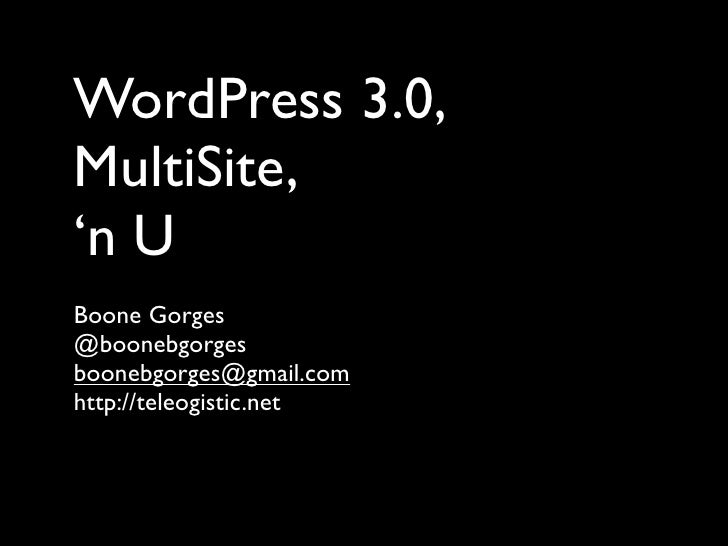 WordPress 3.0, MultiSite, 'n U Boone Gorges @boonebgorges boonebgorges@gmail.com http://teleogistic.net