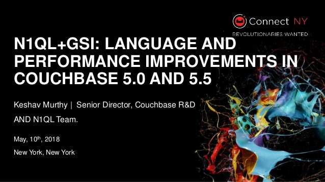 N1QL+GSI: LANGUAGE AND PERFORMANCE IMPROVEMENTS IN COUCHBASE 5.0 AND 5.5 Keshav Murthy | Senior Director, Couchbase R&D AN...
