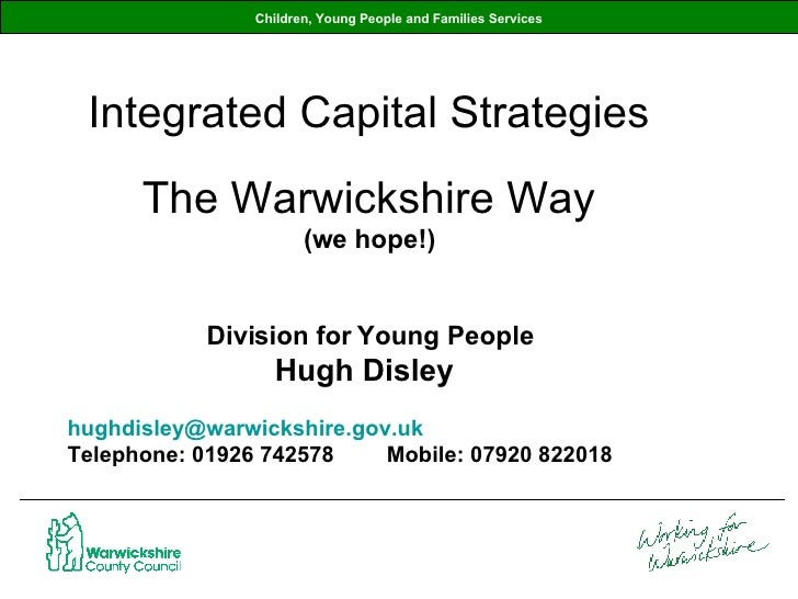 Children, Young People and Families Services Integrated Capital Strategies The Warwickshire Way (we hope!) Division for Yo...