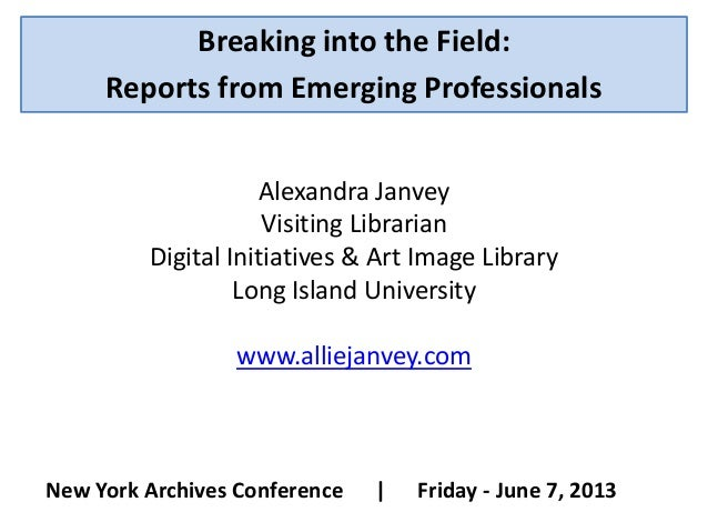 Breaking into the Field:Reports from Emerging ProfessionalsNew York Archives Conference | Friday - June 7, 2013Alexandra J...