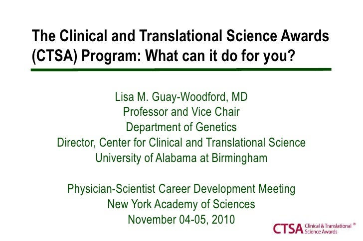 The Clinical and Translational Science Awards (CTSA) Program: What can it do for you? <br />Lisa M. Guay-Woodford, MD<br /...