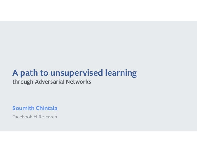 A path to unsupervised learning Soumith Chintala Facebook AI Research through Adversarial Networks
