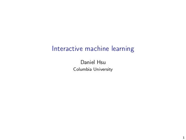 Interactive machine learning Daniel Hsu Columbia University 1