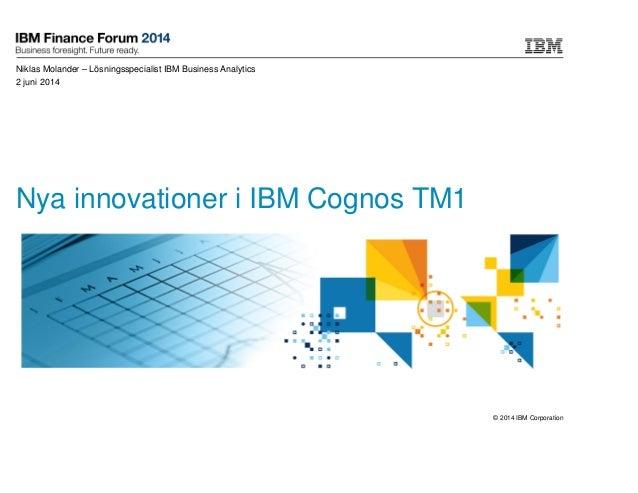 © 2014 IBM Corporation Nya innovationer i IBM Cognos TM1 Niklas Molander – Lösningsspecialist IBM Business Analytics 2 jun...