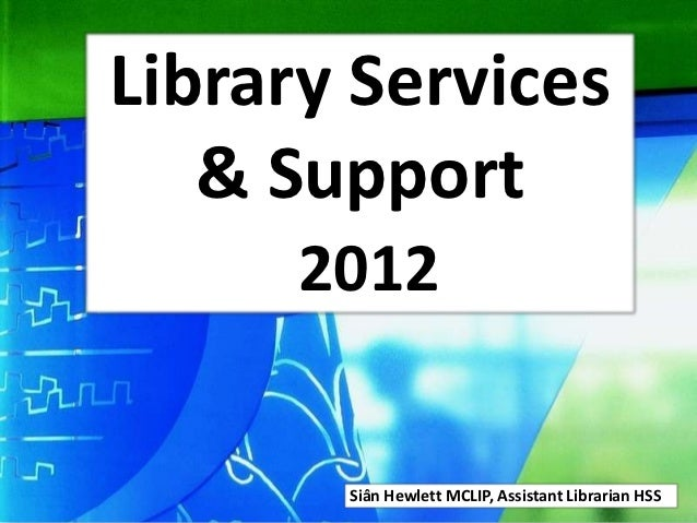 Library Services   & Support      2012       Siân Hewlett MCLIP, Assistant Librarian HSS