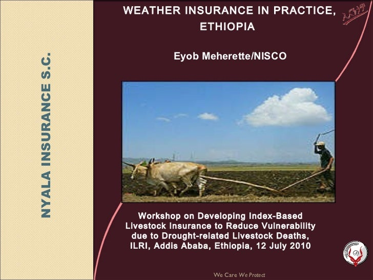 WEATHER INSURANCE IN PRACTICE, ETHIOPIA     Eyob Meherette/NISCO We Care  We Protect Workshop on Developing Index-Based Li...