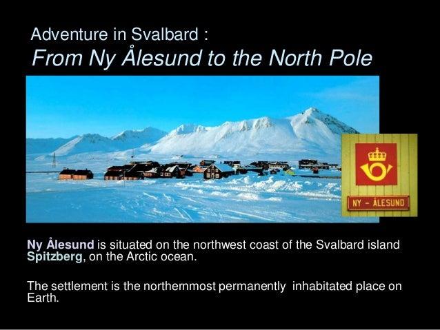 Adventure in Svalbard :From Ny Ålesund to the North PoleNy Ålesund is situated on the northwest coast of the Svalbard isla...