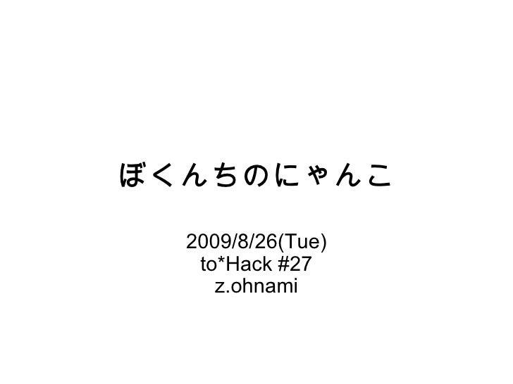 ぼくんちのにゃんこ 2009/8/26(Tue) to*Hack #27 z.ohnami