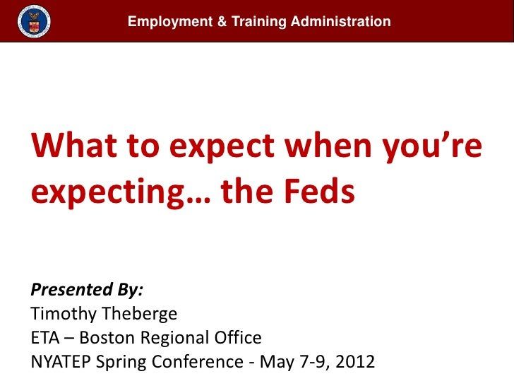 Employment & Training AdministrationWhat to expect when you'reexpecting… the FedsPresented By:Timothy ThebergeETA – Boston...
