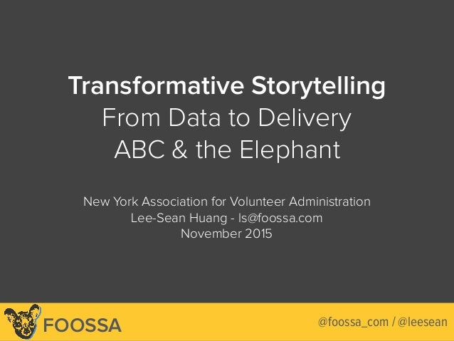 Lee-Sean Huang / ls@foossa.com / @leesean Transformative Storytelling From Data to Delivery ABC & the Elephant New York As...