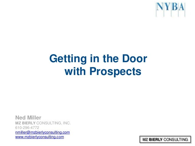MZ BIERLY CONSULTINGGetting in the Doorwith ProspectsNed MillerMZ BIERLY CONSULTING, INC.610-296-4772nmiller@mzbierlyconsu...