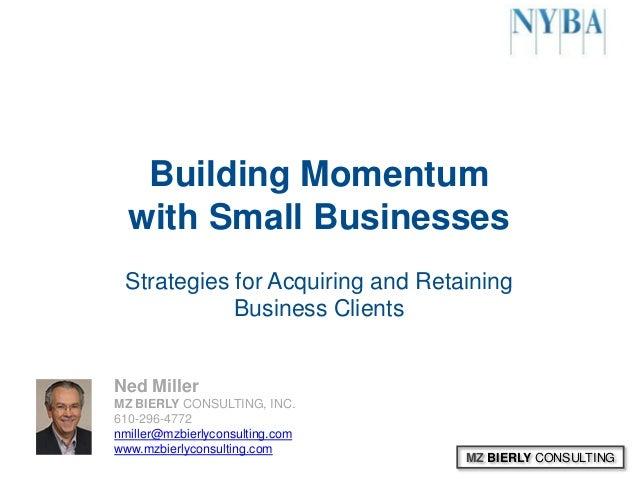 MZ BIERLY CONSULTINGBuilding Momentumwith Small BusinessesStrategies for Acquiring and RetainingBusiness ClientsNed Miller...
