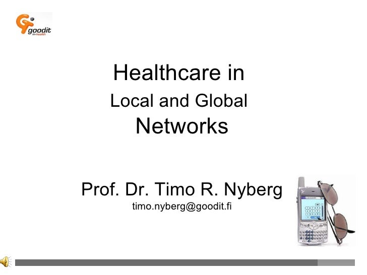 Healthcare in  Local and Global   Networks Prof. Dr. Timo R. Nyberg [email_address]