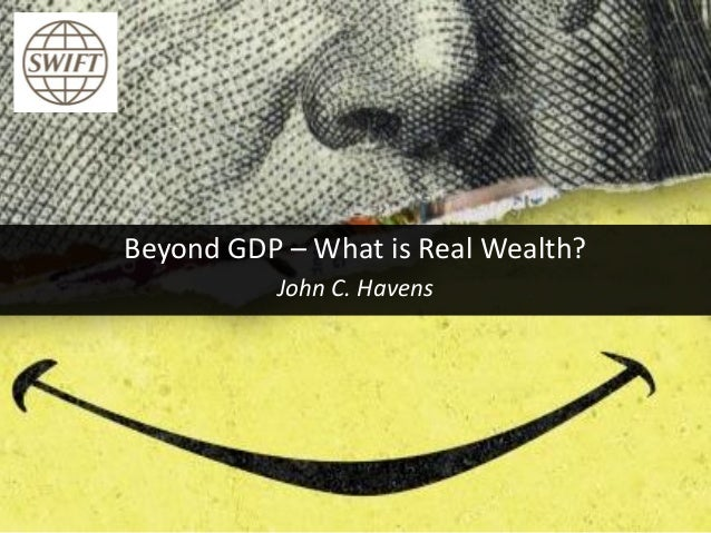 Beyond GDP – What is Real Wealth? John C. Havens