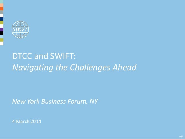 4 March 2014 New York Business Forum, NY v04 DTCC and SWIFT: Navigating the Challenges Ahead
