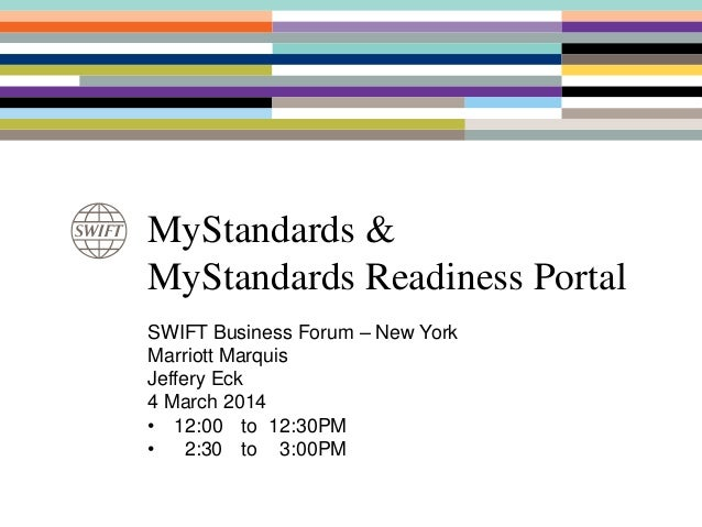 MyStandards & MyStandards Readiness Portal SWIFT Business Forum – New York Marriott Marquis Jeffery Eck 4 March 2014 • 12:...
