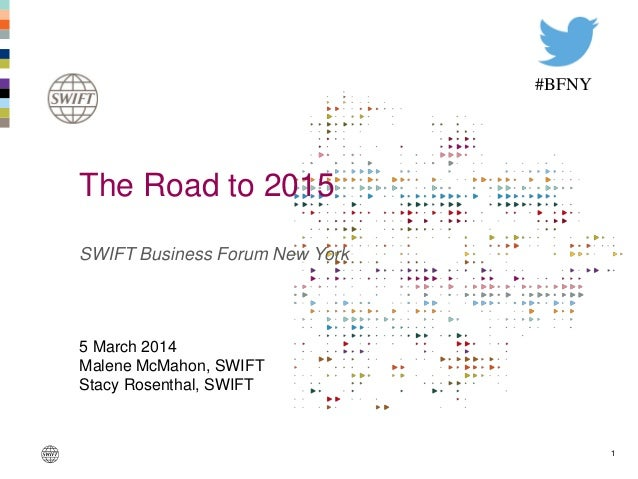 1 SWIFT Business Forum New York 5 March 2014 Malene McMahon, SWIFT Stacy Rosenthal, SWIFT The Road to 2015 #BFNY