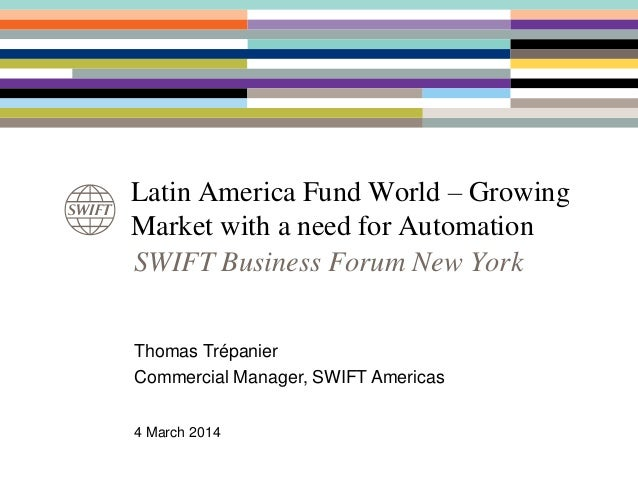 Latin America Fund World – Growing Market with a need for Automation Thomas Trépanier Commercial Manager, SWIFT Americas 4...