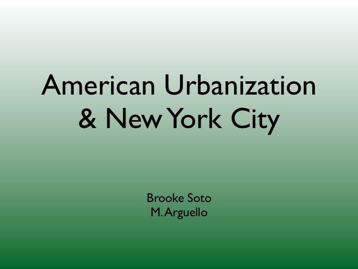 American Urbanization  & New York City        Brooke Soto         M. Arguello