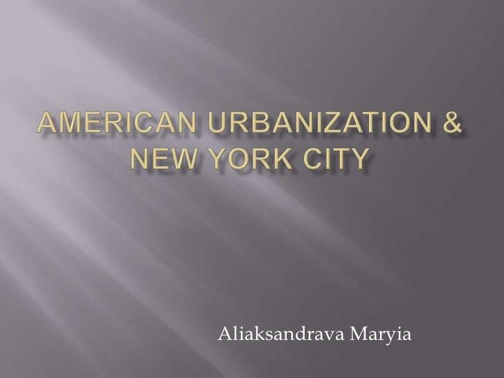 American Urbanization & New York City<br />AliaksandravaMaryia<br />