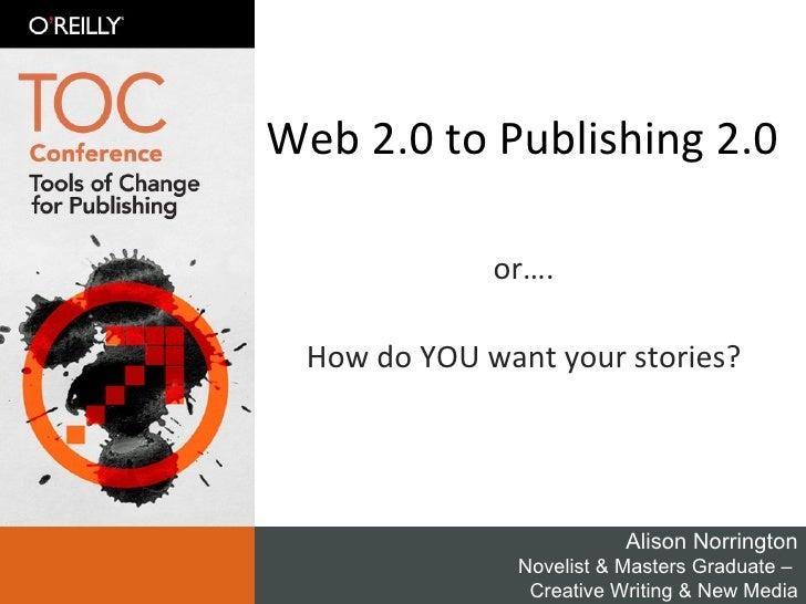 Web 2.0 to Publishing 2.0 or…. How do YOU want your stories? Alison Norrington Novelist & Masters Graduate –  Creative Wri...