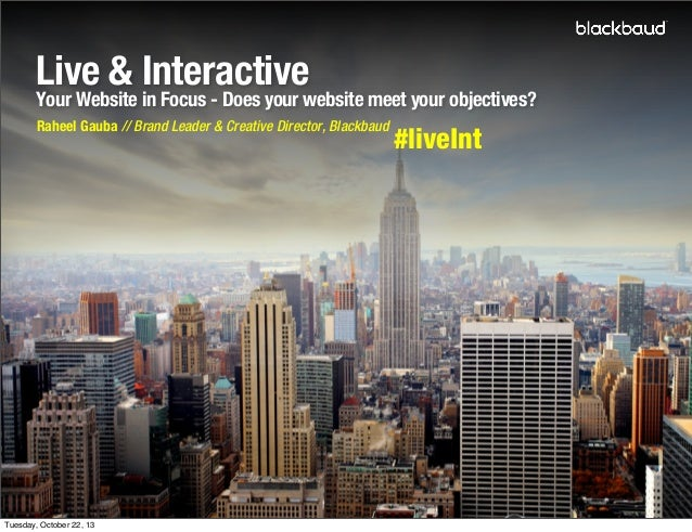 Live & Interactive  Your Website in Focus - Does your website meet your objectives? Raheel Gauba // Brand Leader & Creativ...