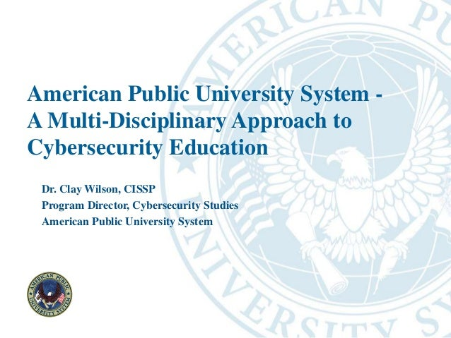 American Public University System - A Multi-Disciplinary Approach to Cybersecurity Education Dr. Clay Wilson, CISSP Progra...