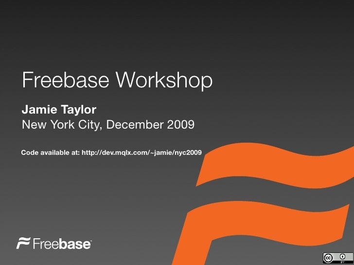 Freebase Workshop Jamie Taylor New York City, December 2009  Code available at: http://dev.mqlx.com/~jamie/nyc2009