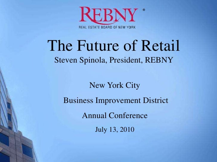 The Future of Retail <br />Steven Spinola, President, REBNY<br />New York City<br /> Business Improvement District<br />An...
