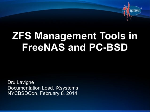 ZFS Management Tools in FreeNAS and PC-BSD  Dru Lavigne Documentation Lead, iXsystems NYCBSDCon, February 8, 2014