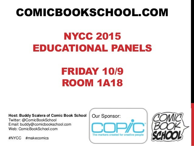 COMICBOOKSCHOOL.COM NYCC 2015 EDUCATIONAL PANELS FRIDAY 10/9 ROOM 1A18 Host: Buddy Scalera of Comic Book School Twitter: @...