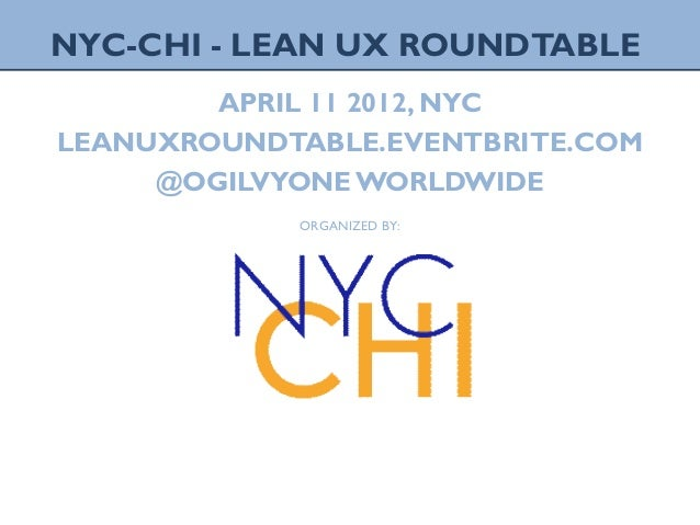1 LEAN UX ROUNDTABLE, APRIL2012NYC NYC-CHI - LEAN UX ROUNDTABLE APRIL 11 2012, NYC LEANUXROUNDTABLE.EVENTBRITE.COM @OGILVY...
