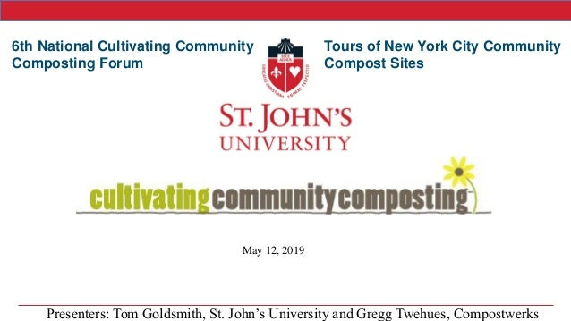 May 12, 2019 6th National Cultivating Community Composting Forum Tours of New York City Community Compost Sites Presenters...