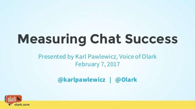 olark.com Measuring Chat Success Presented by Karl Pawlewicz, Voice of Olark February 7, 2017 @karlpawlewicz   @Olark